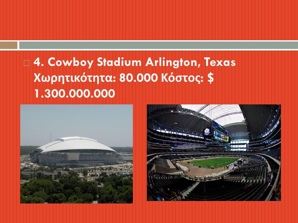  4. Cowboy Stadium Arlington, Texas Χωρητικότητα : 80.000 Κόστος : $ 1.300.000.000