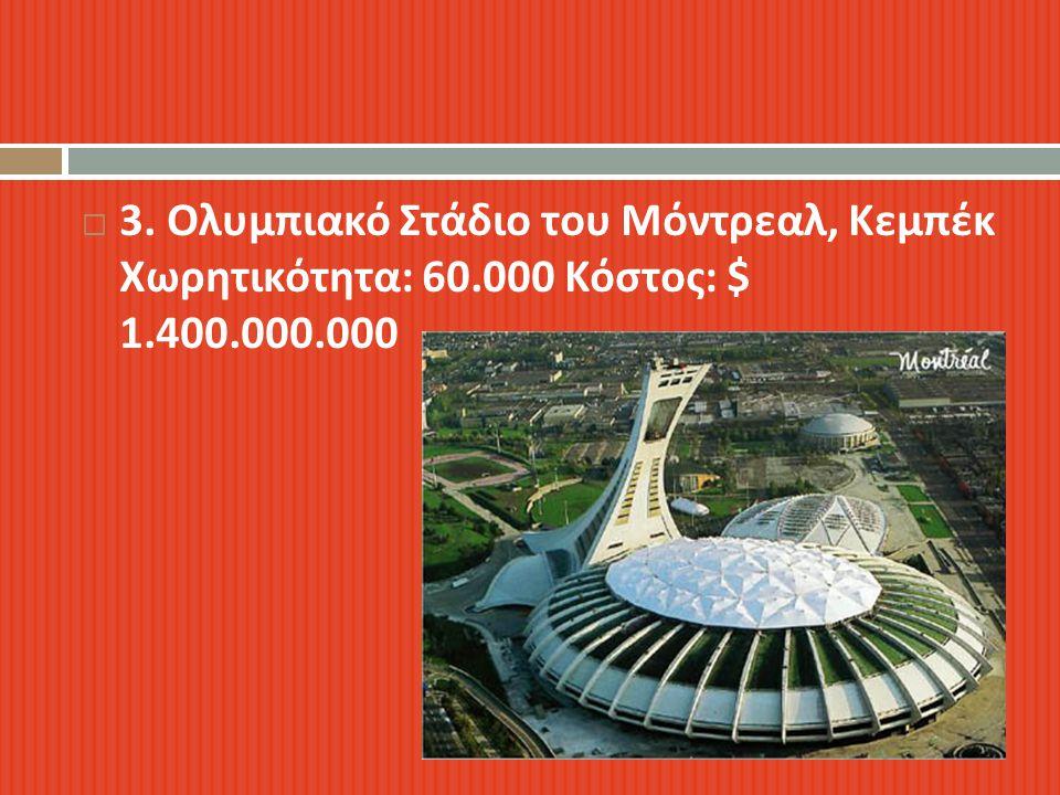  3. Ολυμπιακό Στάδιο του Μόντρεαλ, Κεμπέκ Χωρητικότητα : 60.000 Κόστος : $ 1.400.000.000