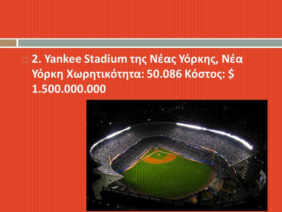  2. Yankee Stadium της Νέας Υόρκης, Νέα Υόρκη Χωρητικότητα : 50.086 Κόστος : $ 1.500.000.000