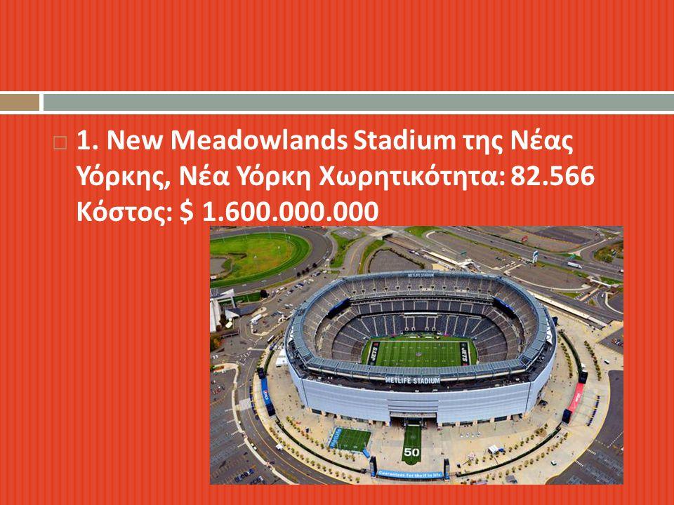  1. New Meadowlands Stadium της Νέας Υόρκης, Νέα Υόρκη Χωρητικότητα : 82.566 Κόστος : $ 1.600.000.000