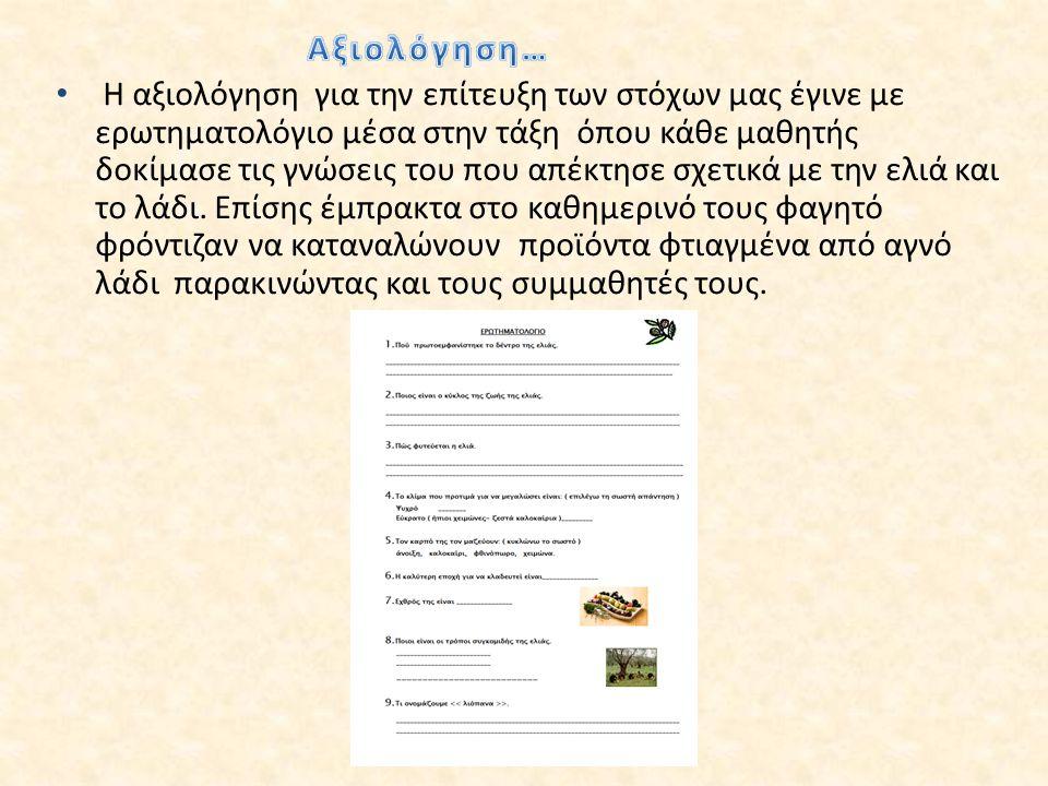 Η αξιολόγηση για την επίτευξη των στόχων μας έγινε με ερωτηματολόγιο μέσα στην τάξη όπου κάθε μαθητής δοκίμασε τις γνώσεις του που απέκτησε σχετικά με την ελιά και το λάδι.