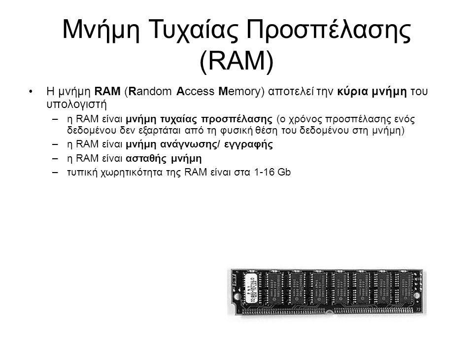 Μνήμη Τυχαίας Προσπέλασης (RAM) Η μνήμη RAM (Random Access Memory) αποτελεί την κύρια μνήμη του υπολογιστή –η RAM είναι μνήμη τυχαίας προσπέλασης (ο χρόνος προσπέλασης ενός δεδομένου δεν εξαρτάται από τη φυσική θέση του δεδομένου στη μνήμη) –η RAM είναι μνήμη ανάγνωσης/ εγγραφής –η RAM είναι ασταθής μνήμη –τυπική χωρητικότητα της RAM είναι στα 1-16 Gb