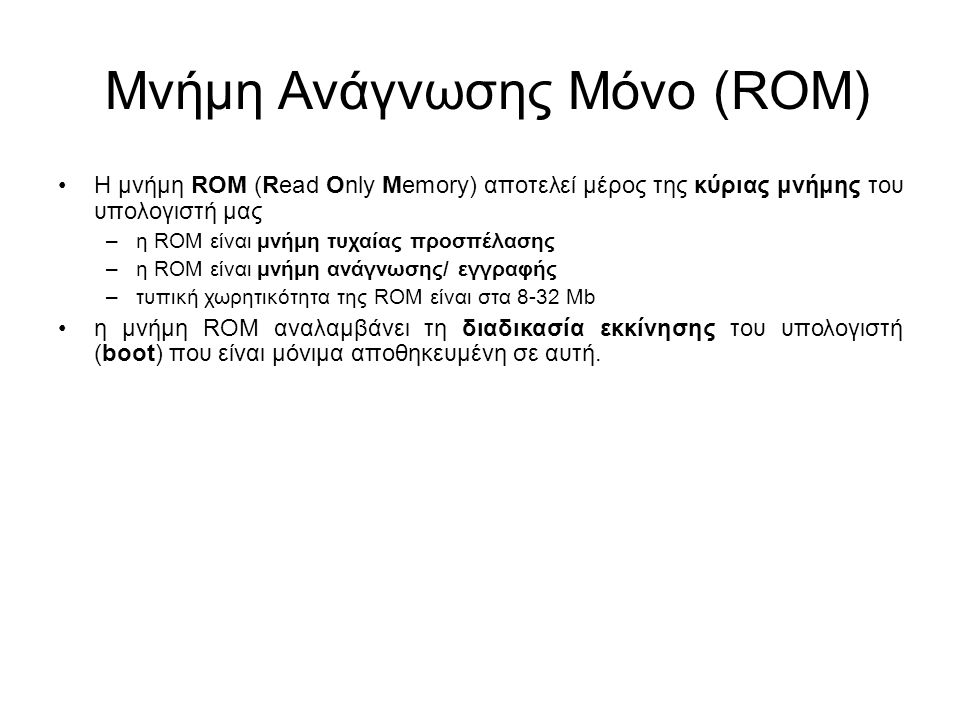 Μνήμη Ανάγνωσης Μόνο (ROM) Η μνήμη ROM (Read Only Memory) αποτελεί μέρος της κύριας μνήμης του υπολογιστή μας –η ROM είναι μνήμη τυχαίας προσπέλασης –η ROM είναι μνήμη ανάγνωσης/ εγγραφής –τυπική χωρητικότητα της ROM είναι στα 8-32 Μb η μνήμη ROM αναλαμβάνει τη διαδικασία εκκίνησης του υπολογιστή (boot) που είναι μόνιμα αποθηκευμένη σε αυτή.