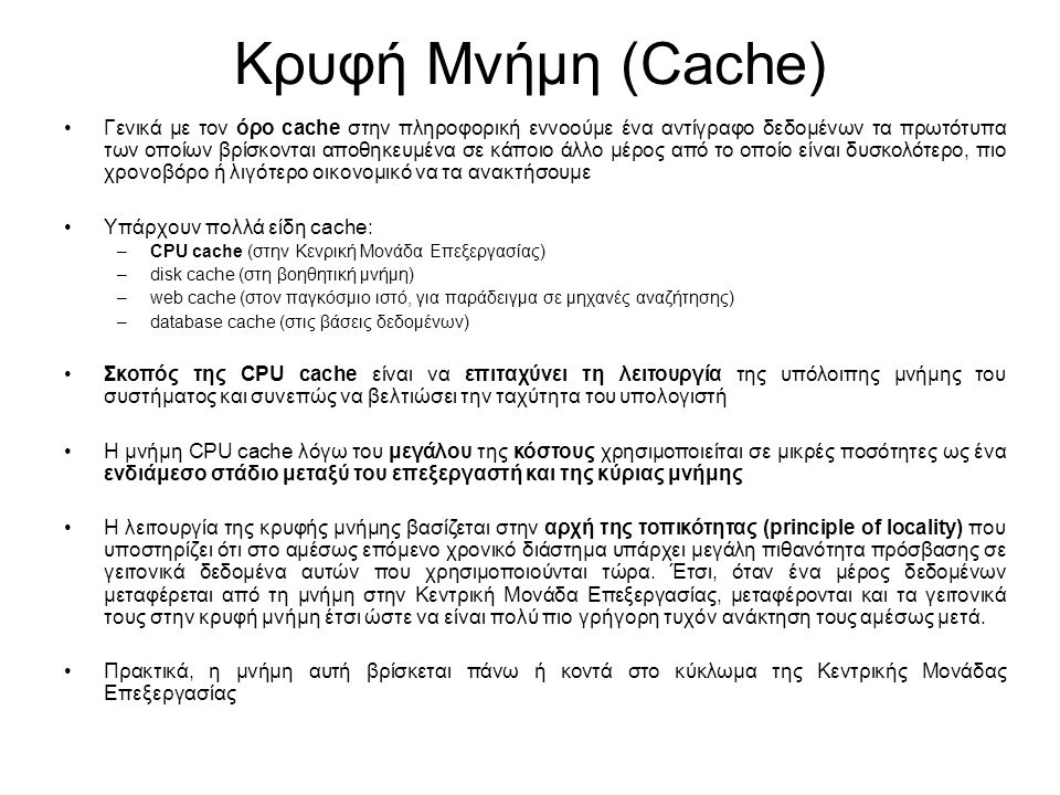 Κρυφή Μνήμη (Cache) Γενικά με τον όρο cache στην πληροφορική εννοούμε ένα αντίγραφο δεδομένων τα πρωτότυπα των οποίων βρίσκονται αποθηκευμένα σε κάποιο άλλο μέρος από το οποίο είναι δυσκολότερο, πιο χρονοβόρο ή λιγότερο οικονομικό να τα ανακτήσουμε Υπάρχουν πολλά είδη cache: –CPU cache (στην Κενρική Μονάδα Επεξεργασίας) –disk cache (στη βοηθητική μνήμη) –web cache (στον παγκόσμιο ιστό, για παράδειγμα σε μηχανές αναζήτησης) –database cache (στις βάσεις δεδομένων) Σκοπός της CPU cache είναι να επιταχύνει τη λειτουργία της υπόλοιπης μνήμης του συστήματος και συνεπώς να βελτιώσει την ταχύτητα του υπολογιστή Η μνήμη CPU cache λόγω του μεγάλου της κόστους χρησιμοποιείται σε μικρές ποσότητες ως ένα ενδιάμεσο στάδιο μεταξύ του επεξεργαστή και της κύριας μνήμης Η λειτουργία της κρυφής μνήμης βασίζεται στην αρχή της τοπικότητας (principle of locality) που υποστηρίζει ότι στο αμέσως επόμενο χρονικό διάστημα υπάρχει μεγάλη πιθανότητα πρόσβασης σε γειτονικά δεδομένα αυτών που χρησιμοποιούνται τώρα.