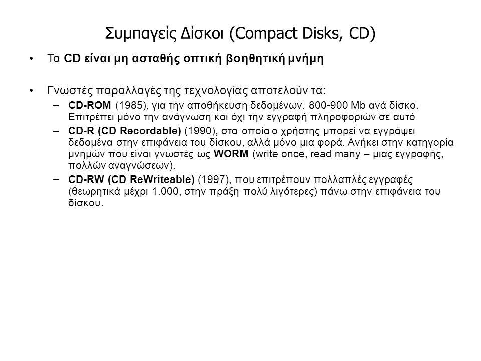 Συμπαγείς Δίσκοι (Compact Disks, CD) Τα CD είναι μη ασταθής οπτική βοηθητική μνήμη Γνωστές παραλλαγές της τεχνολογίας αποτελούν τα: –CD-ROM (1985), για την αποθήκευση δεδομένων.