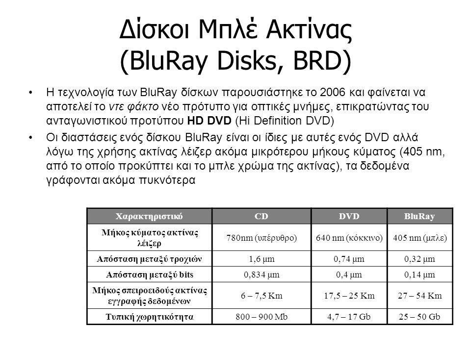 Δίσκοι Μπλέ Ακτίνας (BluRay Disks, BRD) Η τεχνολογία των BluRay δίσκων παρουσιάστηκε το 2006 και φαίνεται να αποτελεί το ντε φάκτο νέο πρότυπο για οπτικές μνήμες, επικρατώντας του ανταγωνιστικού προτύπου HD DVD (Hi Definition DVD) Οι διαστάσεις ενός δίσκου BluRay είναι οι ίδιες με αυτές ενός DVD αλλά λόγω της χρήσης ακτίνας λέιζερ ακόμα μικρότερου μήκους κύματος (405 nm, από το οποίο προκύπτει και το μπλε χρώμα της ακτίνας), τα δεδομένα γράφονται ακόμα πυκνότερα ΧαρακτηριστικόCDDVDBluRay Μήκος κύματος ακτίνας λέιζερ 780nm (υπέρυθρο)640 nm (κόκκινο)405 nm (μπλε) Απόσταση μεταξύ τροχιών1,6 μm0,74 μm0,32 μm Απόσταση μεταξύ bits0,834 μm0,4 μm0,14 μm Μήκος σπειροειδούς ακτίνας εγγραφής δεδομένων 6 – 7,5 Km17,5 – 25 Km27 – 54 Km Τυπική χωρητικότητα800 – 900 Mb4,7 – 17 Gb25 – 50 Gb