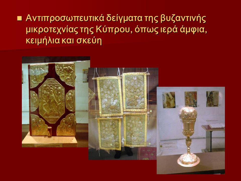 Αντιπροσωπευτικά δείγματα της βυζαντινής μικροτεχνίας της Κύπρου, όπως ιερά άμφια, κειμήλια και σκεύη Αντιπροσωπευτικά δείγματα της βυζαντινής μικροτε