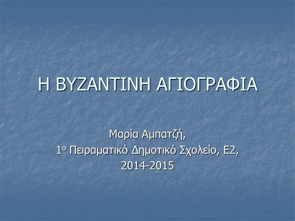 Η ΒΥΖΑΝΤΙΝΗ ΑΓΙΟΓΡΑΦΙΑ Μαρία Αμπατζή, 1 ο Πειραματικό Δημοτικό Σχολείο, Ε2, 2014-2015