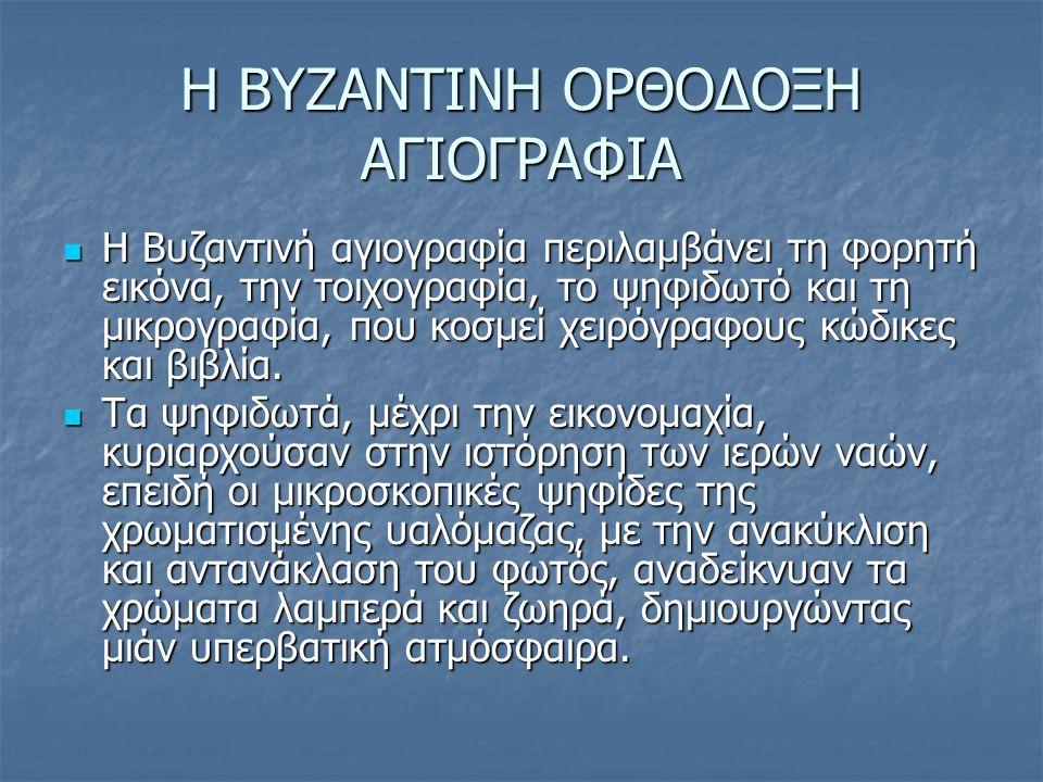 Η ΒΥΖΑΝΤΙΝΗ ΟΡΘΟΔΟΞΗ ΑΓΙΟΓΡΑΦΙΑ Η Βυζαντινή αγιογραφία περιλαμβάνει τη φορητή εικόνα, την τοιχογραφία, το ψηφιδωτό και τη μικρογραφία, που κοσμεί χειρ