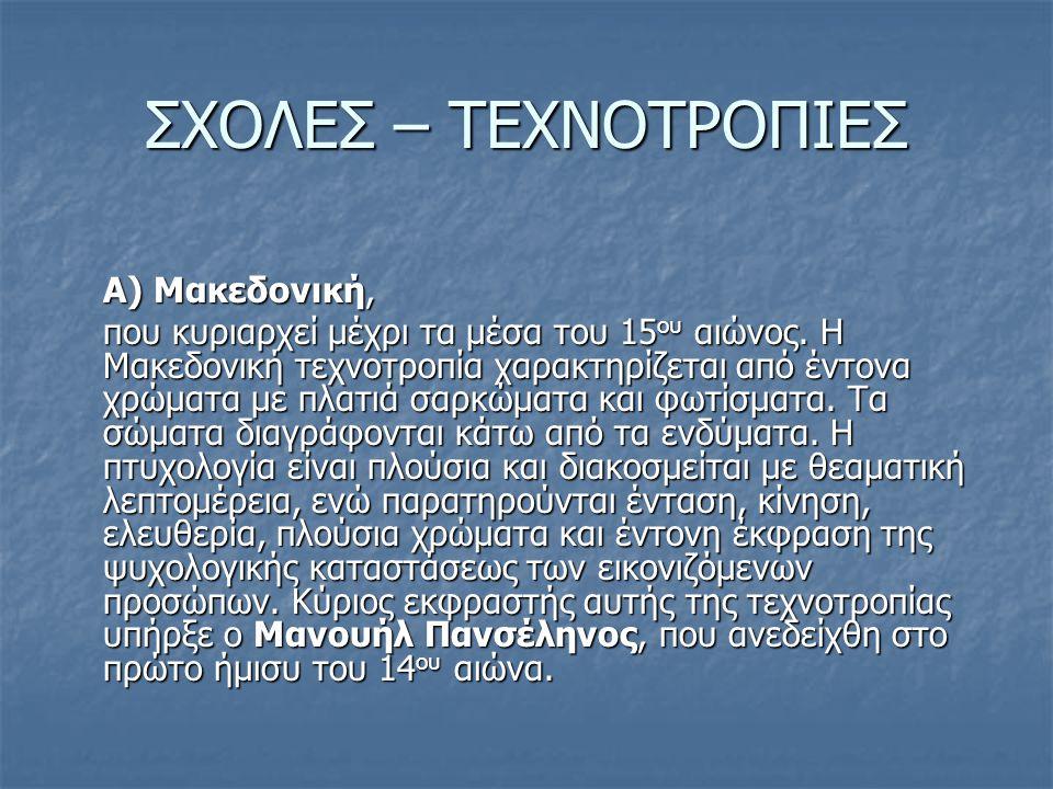 ΣΧΟΛΕΣ – ΤΕΧΝΟΤΡΟΠΙΕΣ Α) Μακεδονική, που κυριαρχεί μέχρι τα μέσα του 15 ου αιώνος. Η Μακεδονική τεχνοτροπία χαρακτηρίζεται από έντονα χρώματα με πλατι