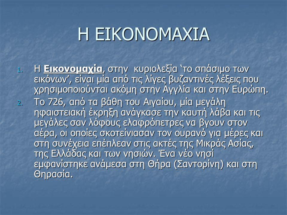 Η ΕΙΚΟΝΟΜΑΧΙΑ 1. Η Εικονομαχία, στην κυριολεξία 'το σπάσιμο των εικόνων', είναι μία από τις λίγες βυζαντινές λέξεις που χρησιμοποιούνται ακόμη στην Αγ