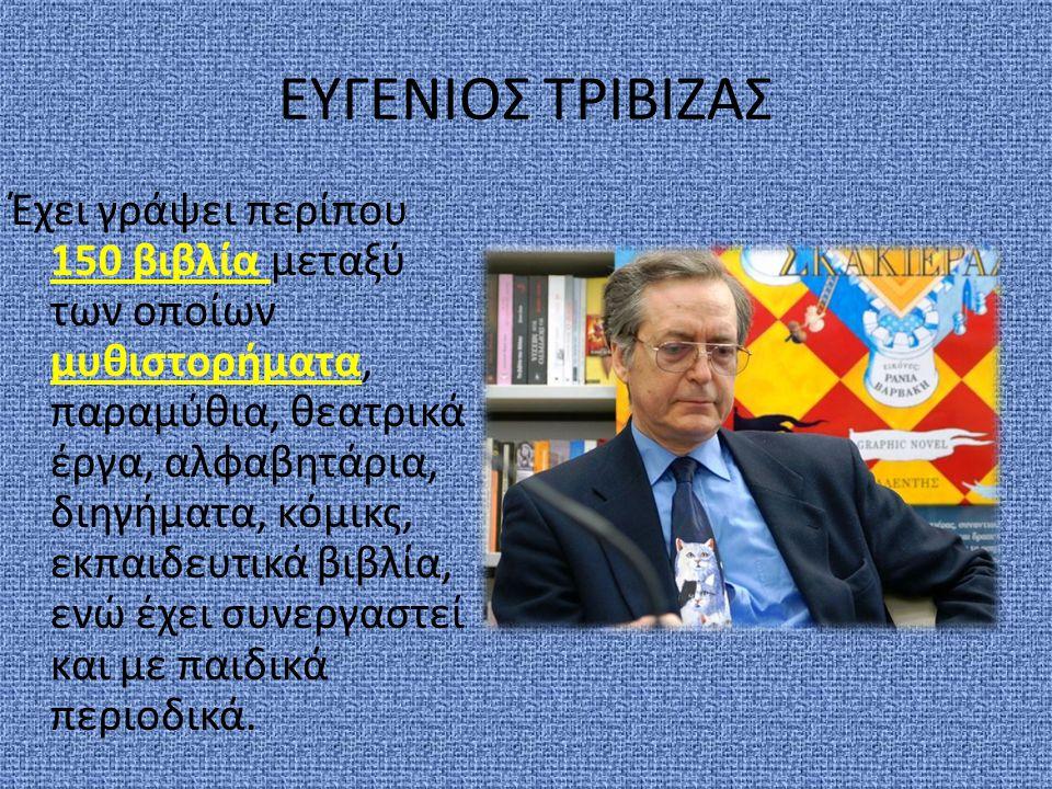 ΕΥΓΕΝΙΟΣ ΤΡΙΒΙΖΑΣ Έχει γράψει περίπου 150 βιβλία μεταξύ των οποίων μυθιστορήματα, παραμύθια, θεατρικά έργα, αλφαβητάρια, διηγήματα, κόμικς, εκπαιδευτι