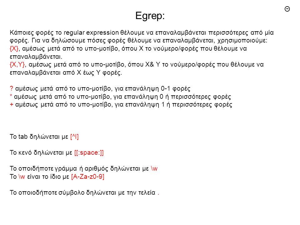 Egrep: Κάποιες φορές το regular expression θέλουμε να επαναλαμβάνεται περισσότερες από μία φορές. Για να δηλώσουμε πόσες φορές θέλουμε να επαναλαμβάνε