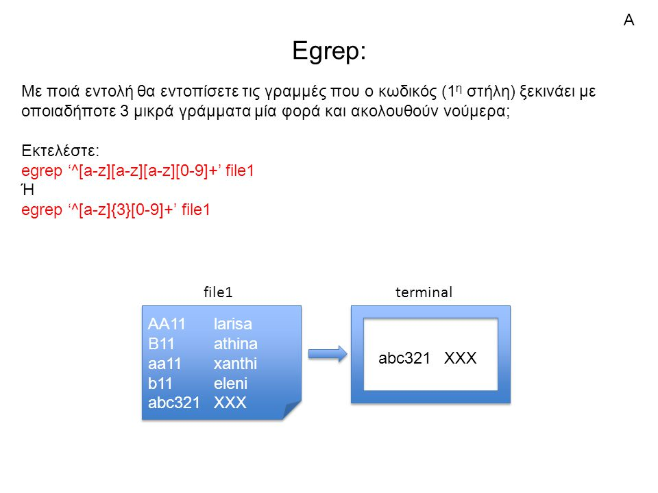 Egrep: Με ποιά εντολή θα εντοπίσετε τις γραμμές που ο κωδικός (1 η στήλη) ξεκινάει με οποιαδήποτε 3 μικρά γράμματα μία φορά και ακολουθούν νούμερα; Εκτελέστε: egrep '^[a-z][a-z][a-z][0-9]+' file1 Ή egrep '^[a-z]{3}[0-9]+' file1 AA11larisa B11athina aa11xanthi b11eleni abc321XXX AA11larisa B11athina aa11xanthi b11eleni abc321XXX file1 abc321XXX terminal Α
