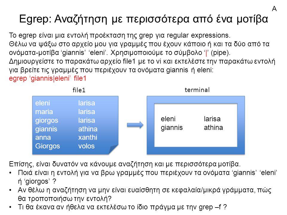 Egrep: Αναζήτηση με περισσότερα από ένα μοτίβα elenilarisa marialarisa giorgoslarisa giannisathina annaxanthi Giorgosvolos elenilarisa marialarisa giorgoslarisa giannisathina annaxanthi Giorgosvolos file1 Ποιά είναι η εντολή για να βρω γραμμές που περιέχουν τα ονόματα 'giannis' 'eleni' 'giorgos' .