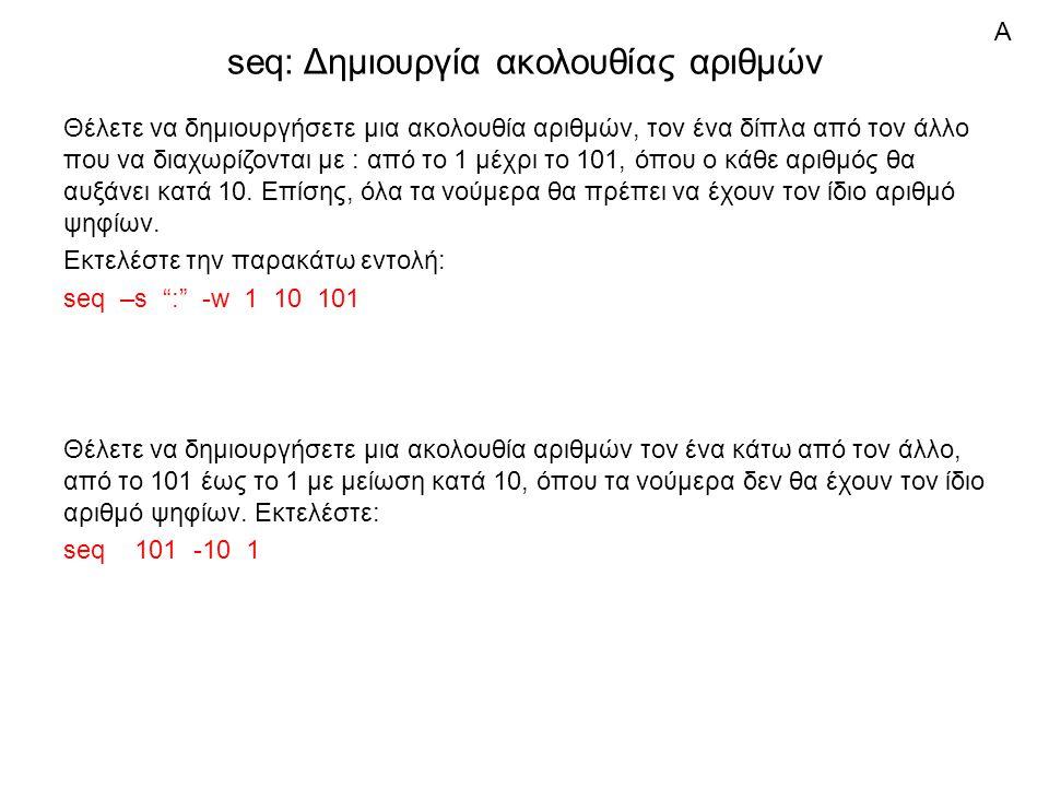 seq: Δημιουργία ακολουθίας αριθμών Θέλετε να δημιουργήσετε μια ακολουθία αριθμών, τον ένα δίπλα από τον άλλο που να διαχωρίζονται με : από το 1 μέχρι