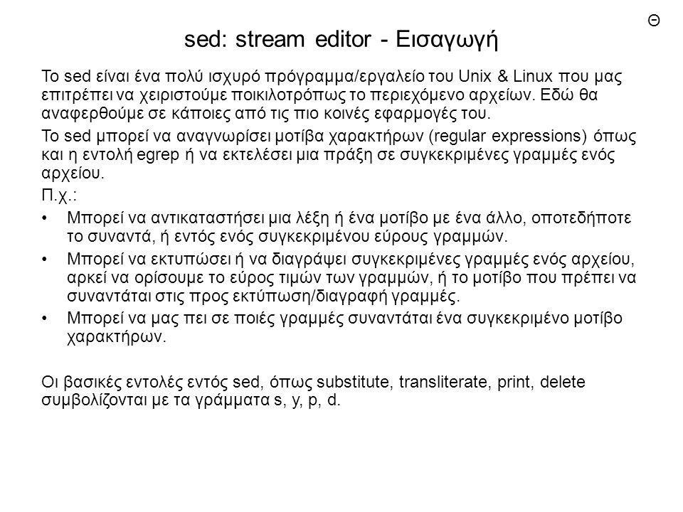 sed: stream editor - Εισαγωγή Το sed είναι ένα πολύ ισχυρό πρόγραμμα/εργαλείο του Unix & Linux που μας επιτρέπει να χειριστούμε ποικιλοτρόπως το περιεχόμενο αρχείων.