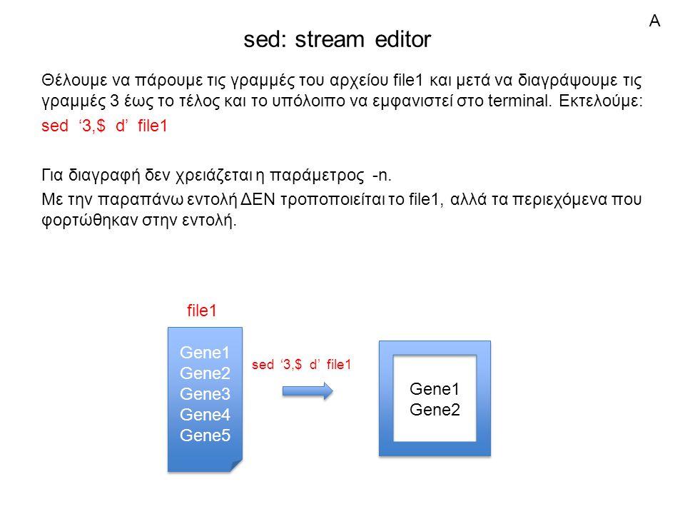 sed: stream editor Θέλουμε να πάρουμε τις γραμμές του αρχείου file1 και μετά να διαγράψουμε τις γραμμές 3 έως το τέλος και το υπόλοιπο να εμφανιστεί στο terminal.