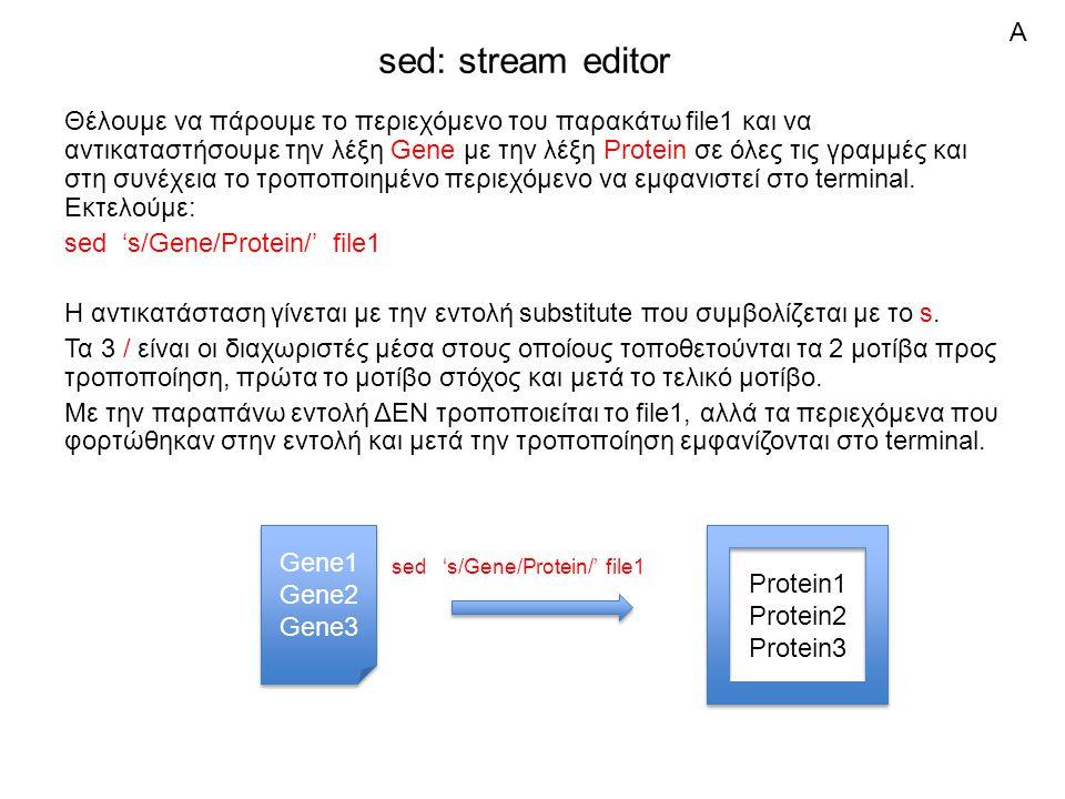 sed: stream editor Θέλουμε να πάρουμε το περιεχόμενο του παρακάτω file1 και να αντικαταστήσουμε την λέξη Gene με την λέξη Protein σε όλες τις γραμμές