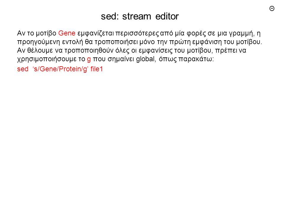 sed: stream editor Αν το μοτίβο Gene εμφανίζεται περισσότερες από μία φορές σε μια γραμμή, η προηγούμενη εντολή θα τροποποιήσει μόνο την πρώτη εμφάνιση του μοτίβου.