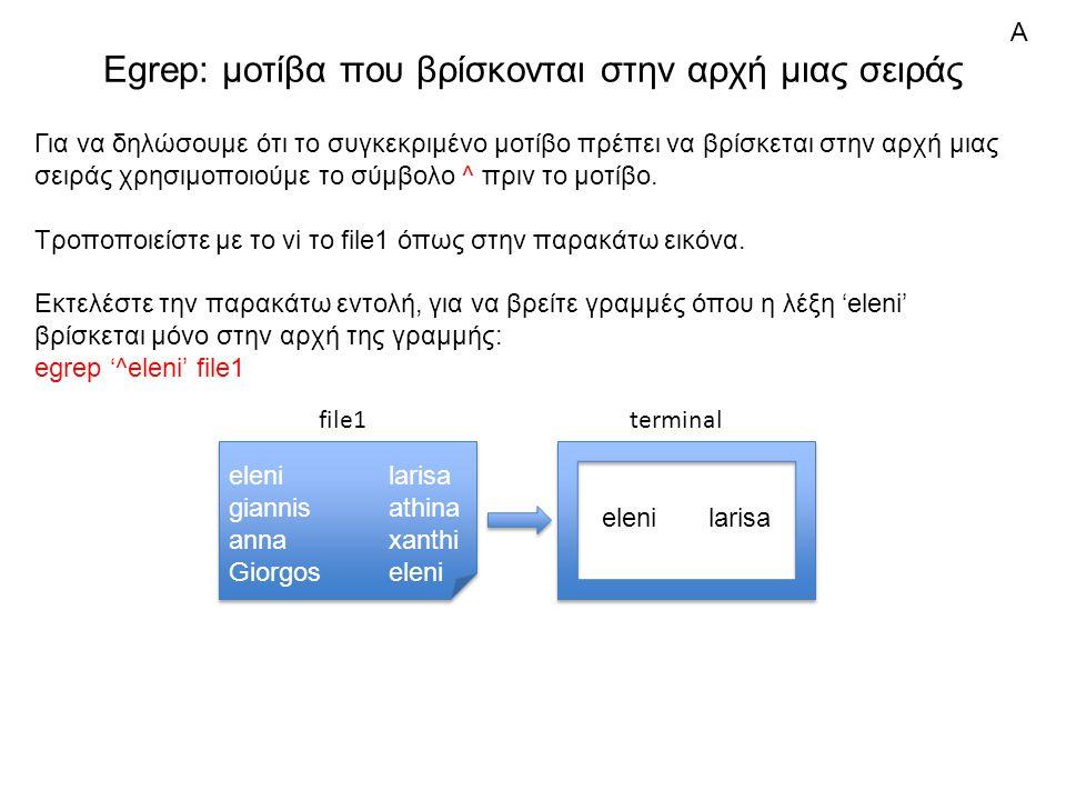 Egrep: μοτίβα που βρίσκονται στην αρχή μιας σειράς elenilarisa giannisathina annaxanthi Giorgoseleni elenilarisa giannisathina annaxanthi Giorgoseleni file1 Για να δηλώσουμε ότι το συγκεκριμένο μοτίβο πρέπει να βρίσκεται στην αρχή μιας σειράς χρησιμοποιούμε το σύμβολο ^ πριν το μοτίβο.
