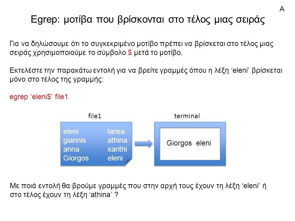 Egrep: μοτίβα που βρίσκονται στο τέλος μιας σειράς elenilarisa giannisathina annaxanthi Giorgoseleni elenilarisa giannisathina annaxanthi Giorgoseleni file1 Για να δηλώσουμε ότι το συγκεκριμένο μοτίβο πρέπει να βρίσκεται στο τέλος μιας σειράς χρησιμοποιούμε το σύμβολο $ μετά το μοτίβο.