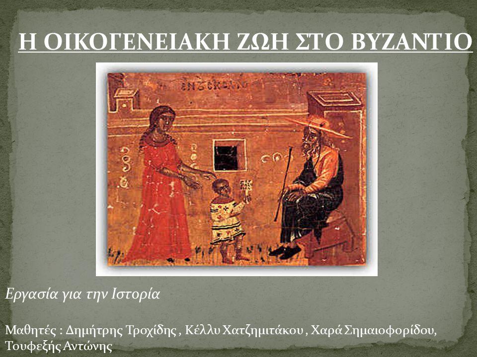 Η ΟΙΚΟΓΕΝΕΙΑΚΗ ΖΩΗ ΣΤΟ ΒΥΖΑΝΤΙΟ Εργασία για την Ιστορία Μαθητές : Δημήτρης Τροχίδης, Κέλλυ Χατζημιτάκου, Χαρά Σημαιοφορίδου, Τουφεξής Αντώνης