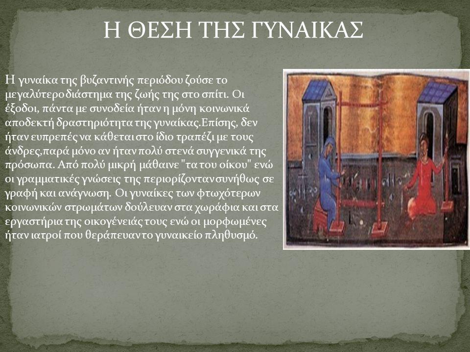 Η ΘΕΣΗ ΤΗΣ ΓΥΝΑΙΚΑΣ Η γυναίκα της βυζαντινής περιόδου ζούσε το μεγαλύτερο διάστημα της ζωής της στο σπίτι. Οι έξοδοι, πάντα με συνοδεία ήταν η μόνη κο