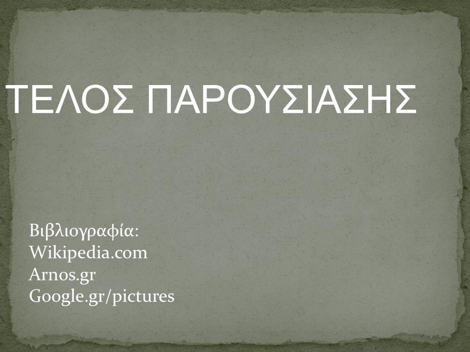 ΤEΛΟΣ ΠΑΡΟΥΣΙΑΣΗΣ Βιβλιογραφία: Wikipedia.com Arnos.gr Google.gr/pictures
