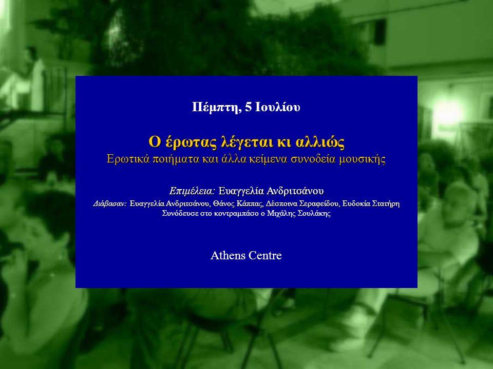 Τρίτη, 3 Ιουλίου Παραμύθια για Μεγάλους «Πεπτερύγομαι* …στου φεγγαριού το Φως» *φτερουγάω, από το ποίημα της Σαπφούς με τη Σάσα Βούλγαρη Athens Centre Πέμπτη, 5 Ιουλίου Ο έρωτας λέγεται κι αλλιώς Ερωτικά ποιήματα και άλλα κείμενα συνοδεία μουσικής Επιμέλεια: Ευαγγελία Ανδριτσάνου Διάβασαν: Ευαγγελία Ανδριτσάνου, Θάνος Κάππας, Δέσποινα Σεραφείδου, Ευδοκία Στατήρη Συνόδευσε στο κοντραμπάσο ο Μιχάλης Σουλάκης Athens Centre