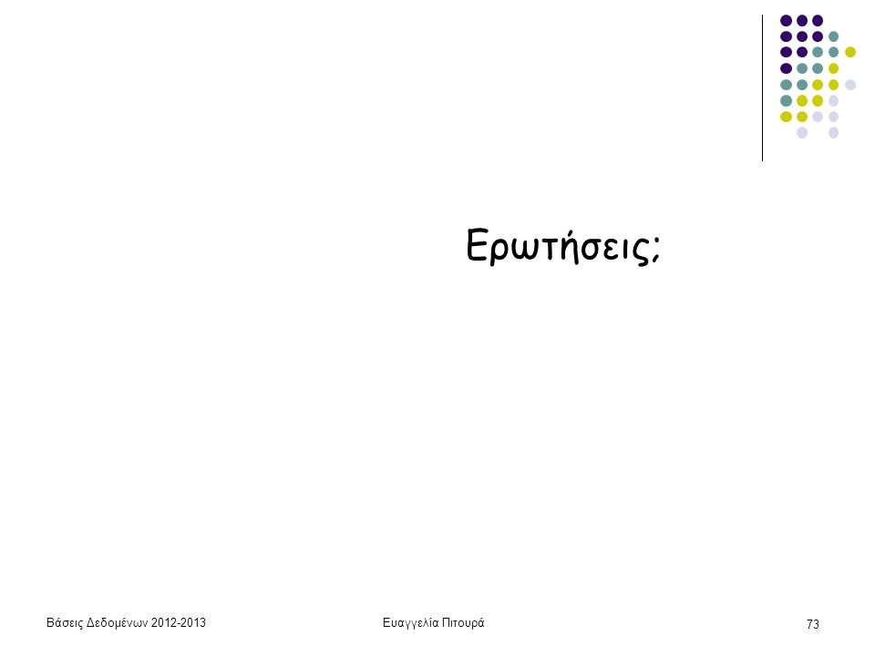 Βάσεις Δεδομένων 2012-2013Ευαγγελία Πιτουρά 73 Ερωτήσεις;