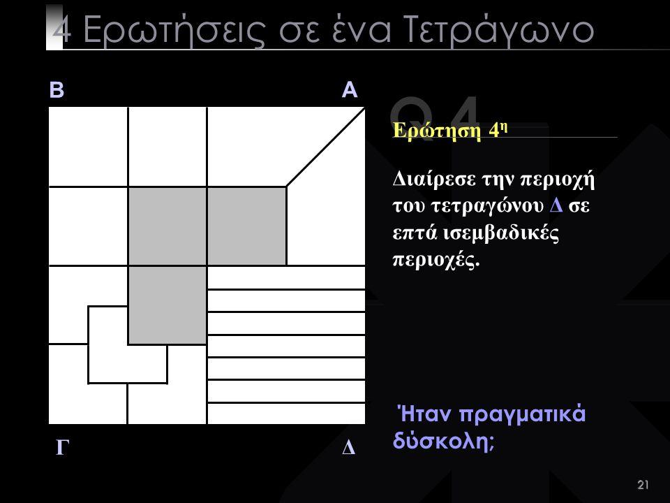 21 Q 4 B A Δ Γ Ερώτηση 4 η Ήταν πραγματικά δύσκολη; 4 Ερωτήσεις σε ένα Τετράγωνο Διαίρεσε την περιοχή του τετραγώνου Δ σε επτά ισεμβαδικές περιοχές.