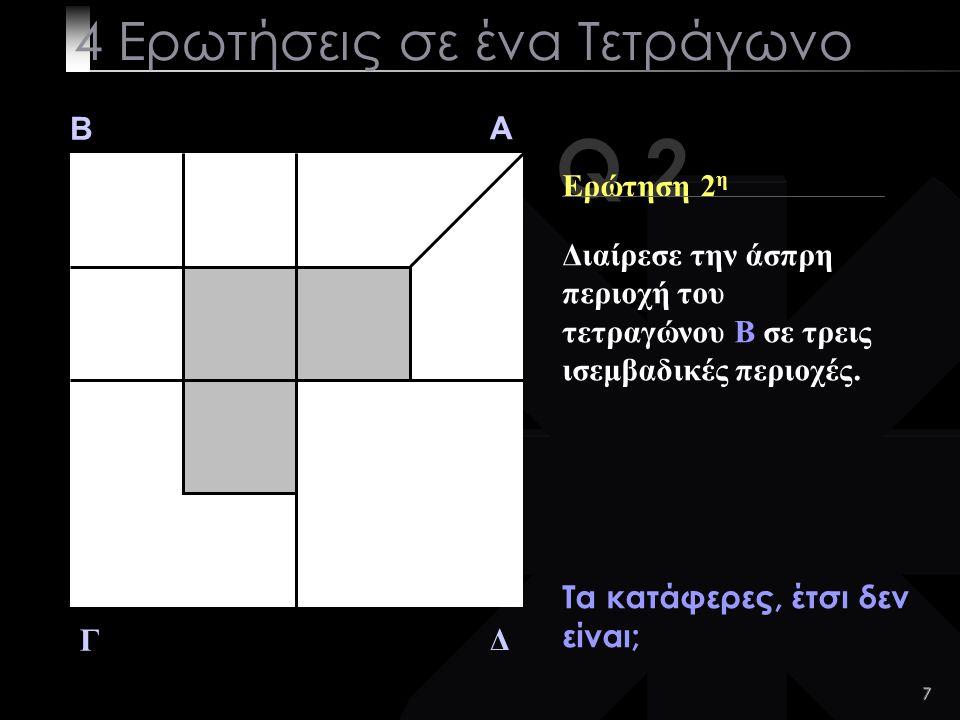 7 Q 2 B A Δ Γ Ερώτηση 2 η Τα κατάφερες, έτσι δεν είναι; 4 Ερωτήσεις σε ένα Τετράγωνο Διαίρεσε την άσπρη περιοχή του τετραγώνου B σε τρεις ισεμβαδικές περιοχές.