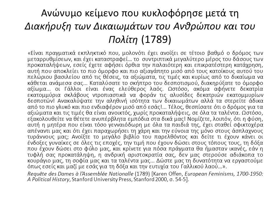 Ανώνυμο κείμενο που κυκλοφόρησε μετά τη Διακήρυξη των Δικαιωμάτων του Ανθρώπου και του Πολίτη (1789) « Είναι πραγματικά εκπληκτικό που, μολονότι έχει ανοίξει σε τέτοιο βαθμό ο δρόμος των μεταρρυθμίσεων, και έχει καταστραφεί… το συντριπτικά μεγαλύτερο μέρος του δάσους των προκαταλήψεων, εσείς έχετε αφήσει όρθια την παλαιότερη και επικρατέστερη κατάχρηση, αυτή που αποκλείει το πιο όμορφο και πιο αξιαγάπητο μισό από τους κατοίκους αυτού του πελώριου βασιλείου από τις θέσεις, τα αξιώματα, τις τιμές και κυρίως από το δικαίωμα να κάθεται ανάμεσα σας...