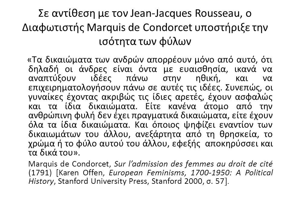 Σε αντίθεση με τον Jean-Jacques Rousseau, ο Διαφωτιστής Marquis de Condorcet υποστήριξε την ισότητα των φύλων «Τα δικαιώματα των ανδρών απορρέουν μόνο από αυτό, ότι δηλαδή οι άνδρες είναι όντα με ευαισθησία, ικανά να αναπτύξουν ιδέες πάνω στην ηθική, και να επιχειρηματολογήσουν πάνω σε αυτές τις ιδέες.