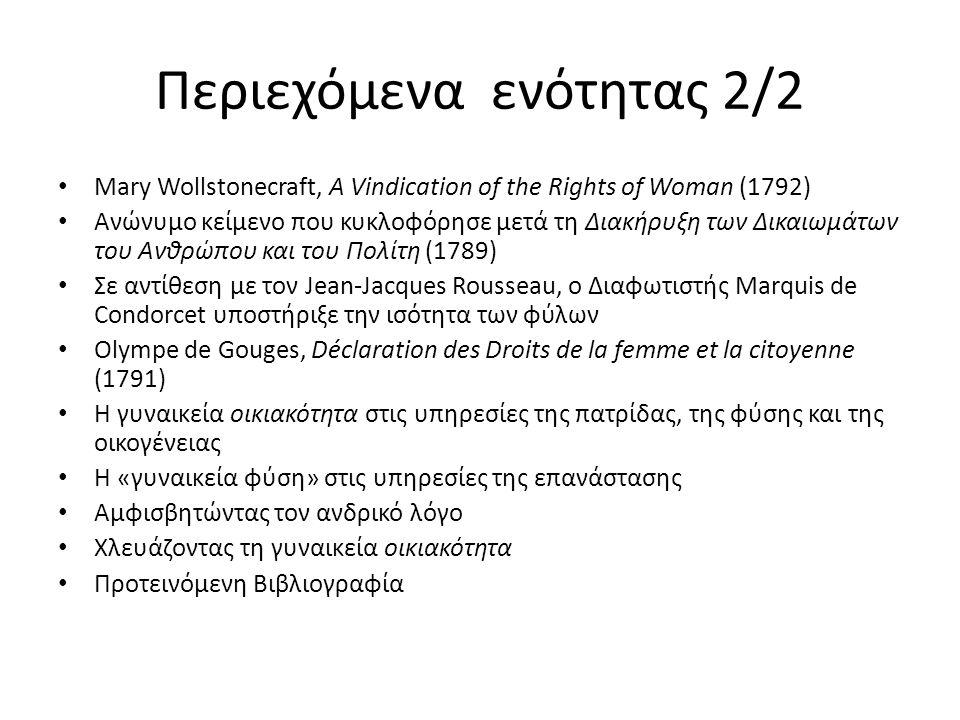Περιεχόμενα ενότητας 2/2 Mary Wollstonecraft, A Vindication of the Rights of Woman (1792) Ανώνυμο κείμενο που κυκλοφόρησε μετά τη Διακήρυξη των Δικαιωμάτων του Ανθρώπου και του Πολίτη (1789) Σε αντίθεση με τον Jean-Jacques Rousseau, ο Διαφωτιστής Marquis de Condorcet υποστήριξε την ισότητα των φύλων Olympe de Gouges, Déclaration des Droits de la femme et la citoyenne (1791) Η γυναικεία οικιακότητα στις υπηρεσίες της πατρίδας, της φύσης και της οικογένειας Η «γυναικεία φύση» στις υπηρεσίες της επανάστασης Αμφισβητώντας τον ανδρικό λόγο Χλευάζοντας τη γυναικεία οικιακότητα Προτεινόμενη Βιβλιογραφία