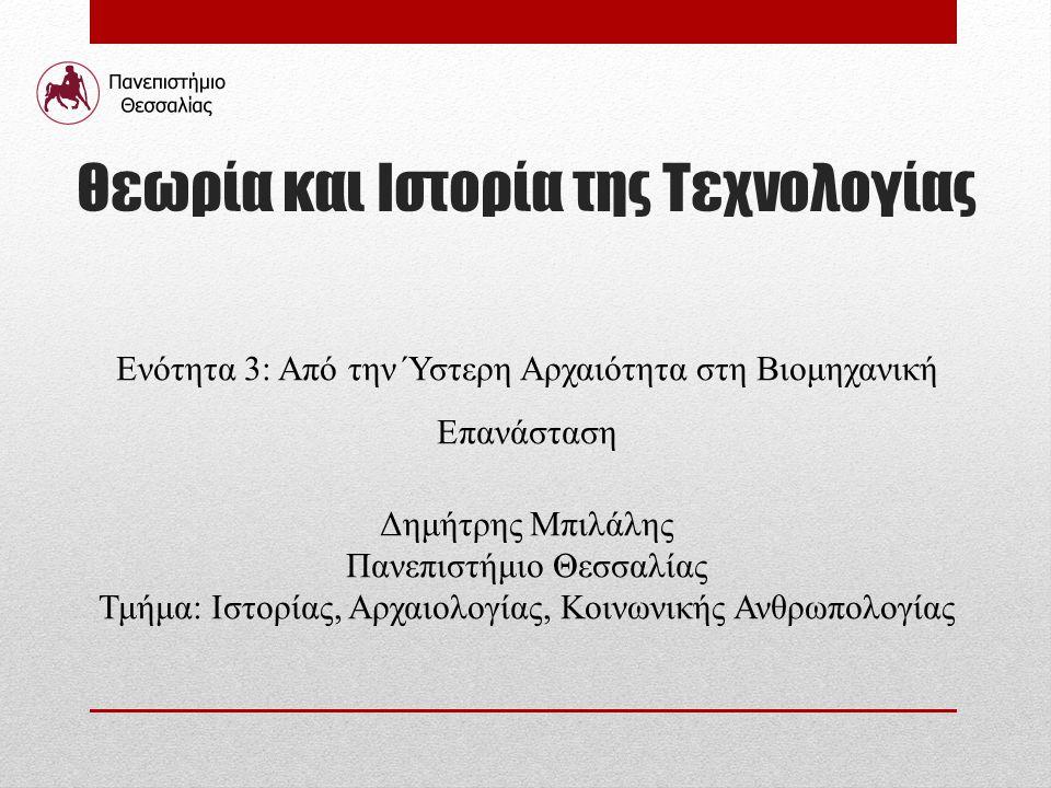 Θεωρία και Ιστορία της Τεχνολογίας Ενότητα 3: Από την Ύστερη Αρχαιότητα στη Βιομηχανική Επανάσταση Δημήτρης Μπιλάλης Πανεπιστήμιο Θεσσαλίας Τμήμα: Ιστ