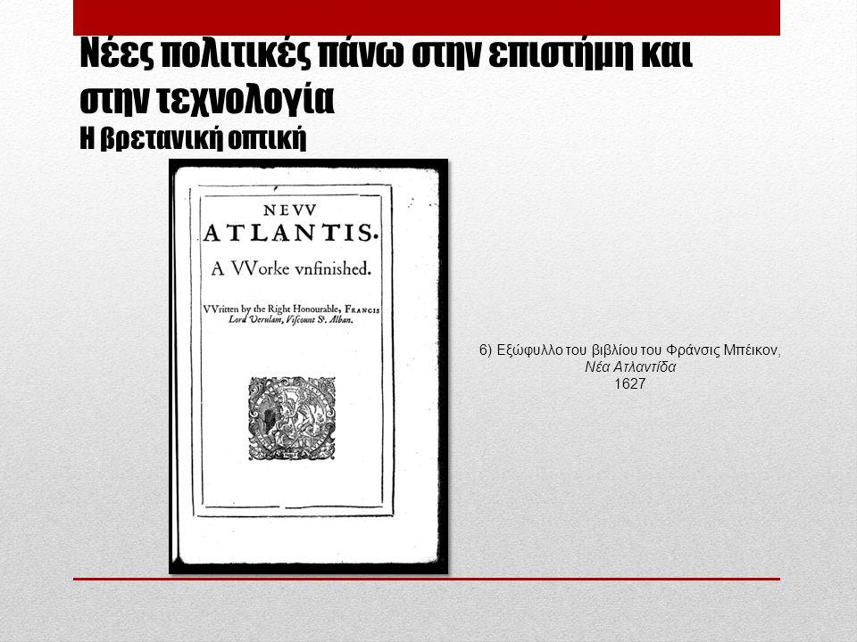 Νέες πολιτικές πάνω στην επιστήμη και στην τεχνολογία H βρετανική οπτική 6) Εξώφυλλο του βιβλίου του Φράνσις Μπέικον, Νέα Ατλαντίδα 1627