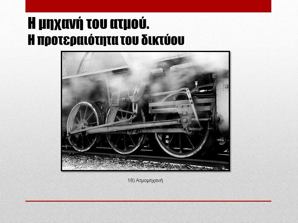 Η μηχανή του ατμού. Η προτεραιότητα του δικτύου 18) Ατμομηχανή