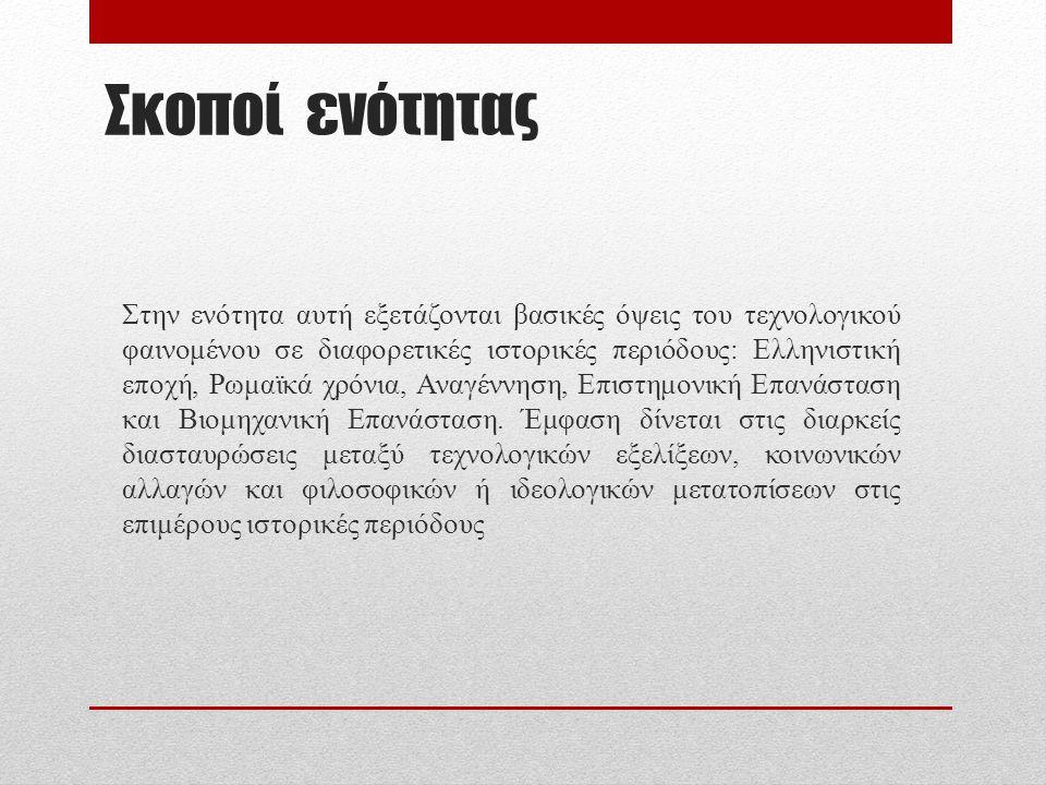 Σκοποί ενότητας Στην ενότητα αυτή εξετάζονται βασικές όψεις του τεχνολογικού φαινομένου σε διαφορετικές ιστορικές περιόδους: Ελληνιστική εποχή, Ρωμαϊκ