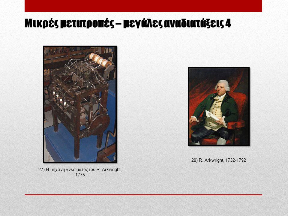 Μικρές μετατροπές – μεγάλες αναδιατάξεις 4 27) Η μηχανή γνεσίματος του R. Arkwright, 1775 28) R. Arkwright, 1732-1792