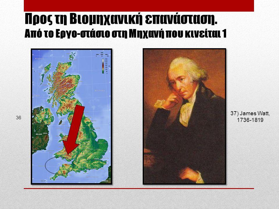 Προς τη Βιομηχανική επανάσταση. Aπό το Εργο-στάσιο στη Μηχανή που κινείται 1 37) James Watt, 1736-1819 36