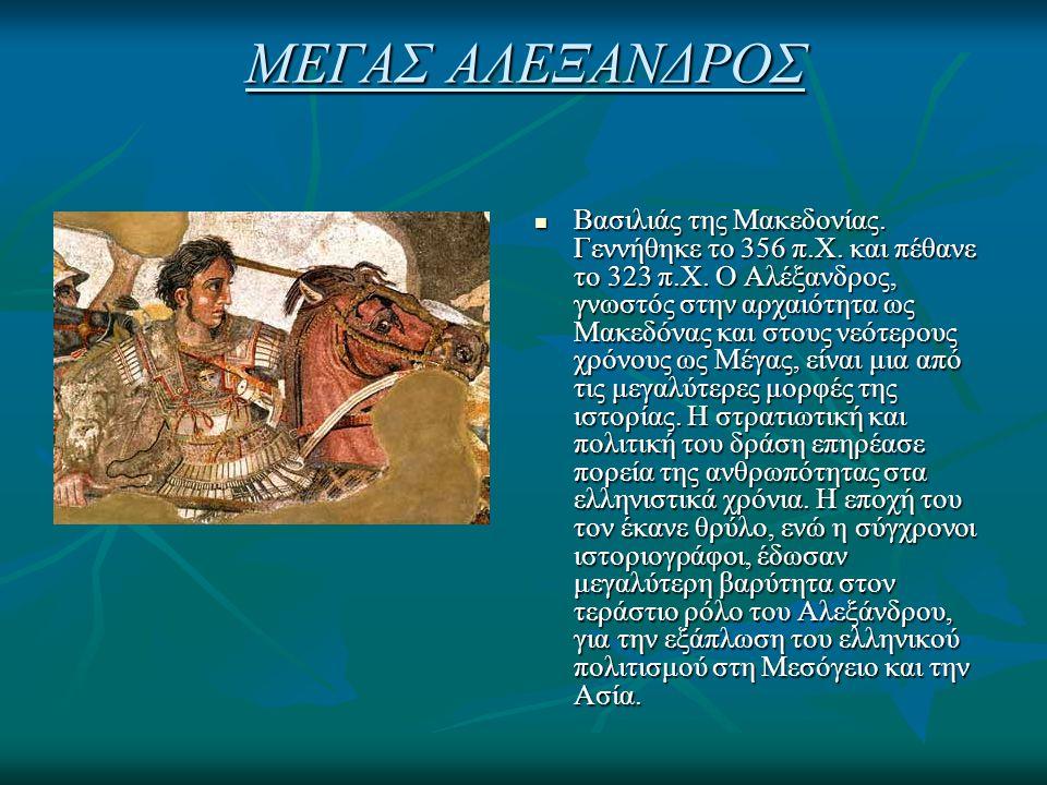 ΜΕΓΑΣ ΑΛΕΞΑΝΔΡΟΣ Βασιλιάς της Μακεδονίας. Γεννήθηκε το 356 π.Χ. και πέθανε το 323 π.Χ. Ο Αλέξανδρος, γνωστός στην αρχαιότητα ως Μακεδόνας και στους νε