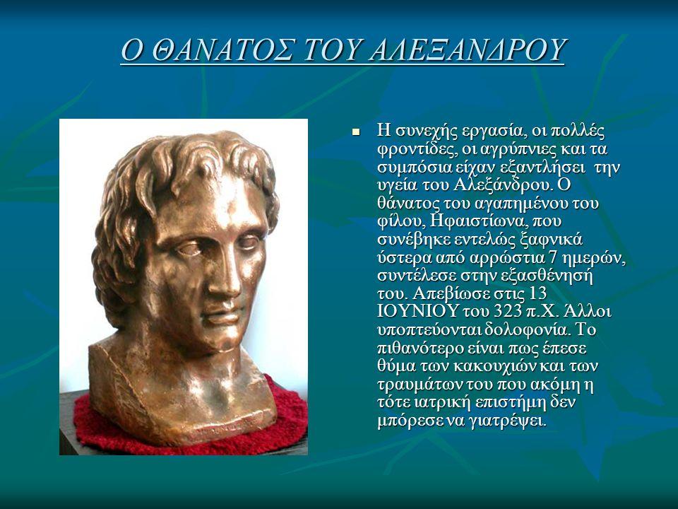 Ο ΘΑΝΑΤΟΣ ΤΟΥ ΑΛΕΞΑΝΔΡΟΥ Η συνεχής εργασία, οι πολλές φροντίδες, οι αγρύπνιες και τα συμπόσια είχαν εξαντλήσει την υγεία του Αλεξάνδρου. Ο θάνατος του