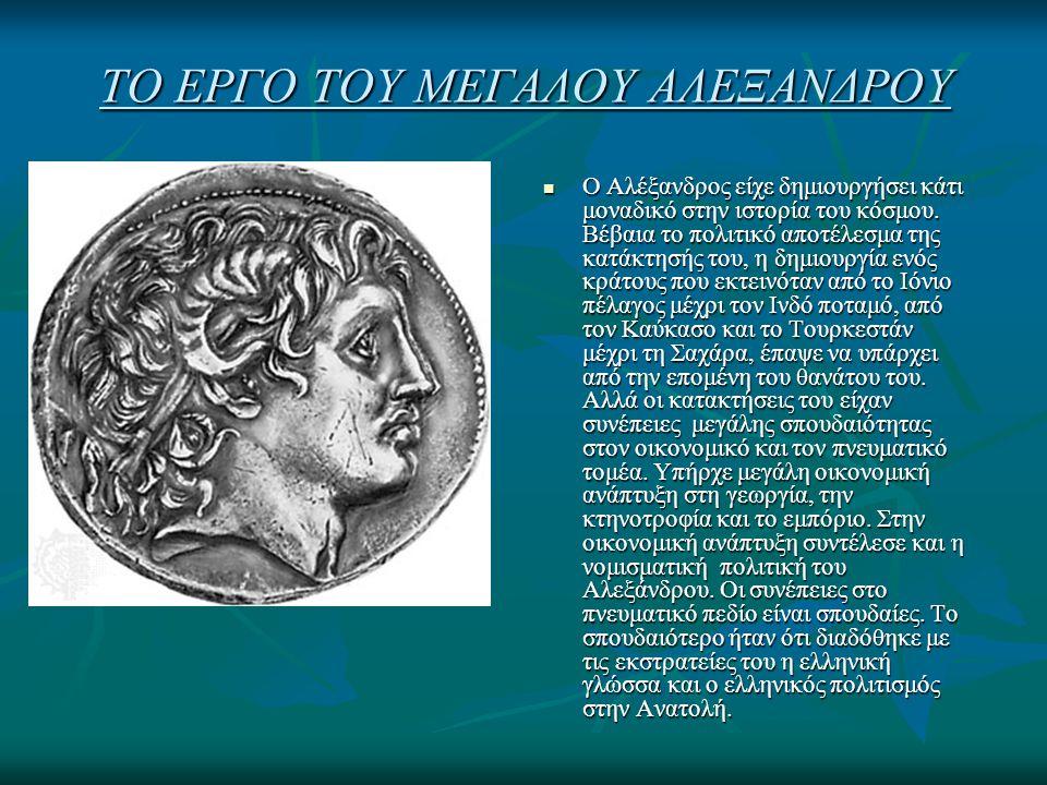 ΤΟ ΕΡΓΟ ΤΟΥ ΜΕΓΑΛΟΥ ΑΛΕΞΑΝΔΡΟΥ Ο Αλέξανδρος είχε δημιουργήσει κάτι μοναδικό στην ιστορία του κόσμου. Βέβαια το πολιτικό αποτέλεσμα της κατάκτησής του,