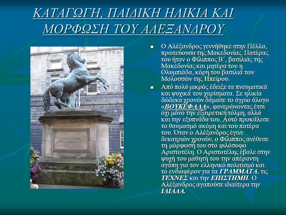 ΚΑΤΑΓΩΓΗ, ΠΑΙΔΙΚΗ ΗΛΙΚΙΑ ΚΑΙ ΜΟΡΦΩΣΗ ΤΟΥ ΑΛΕΞΑΝΔΡΟΥ Ο Αλέξανδρος γεννήθηκε στην Πέλλα, πρωτεύουσα της Μακεδονίας. Πατέρας του ήταν ο Φίλιππος Β΄, βασι