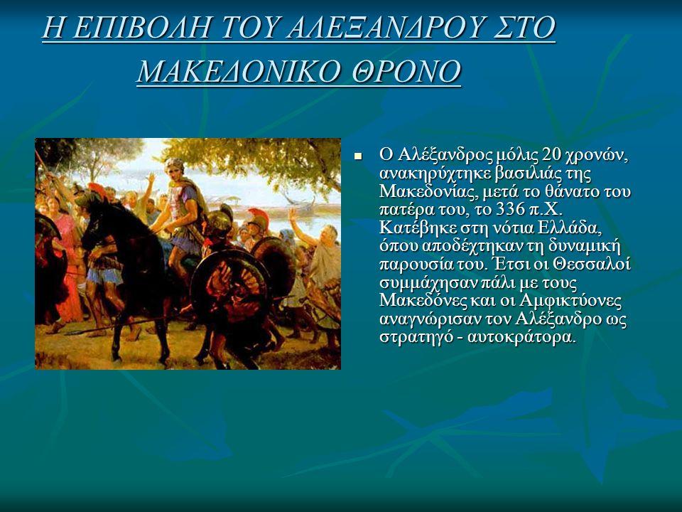 Η ΕΠΙΒΟΛΗ ΤΟΥ ΑΛΕΞΑΝΔΡΟΥ ΣΤΟ ΜΑΚΕΔΟΝΙΚΟ ΘΡΟΝΟ Ο Αλέξανδρος μόλις 20 χρονών, ανακηρύχτηκε βασιλιάς της Μακεδονίας, μετά το θάνατο του πατέρα του, το 33