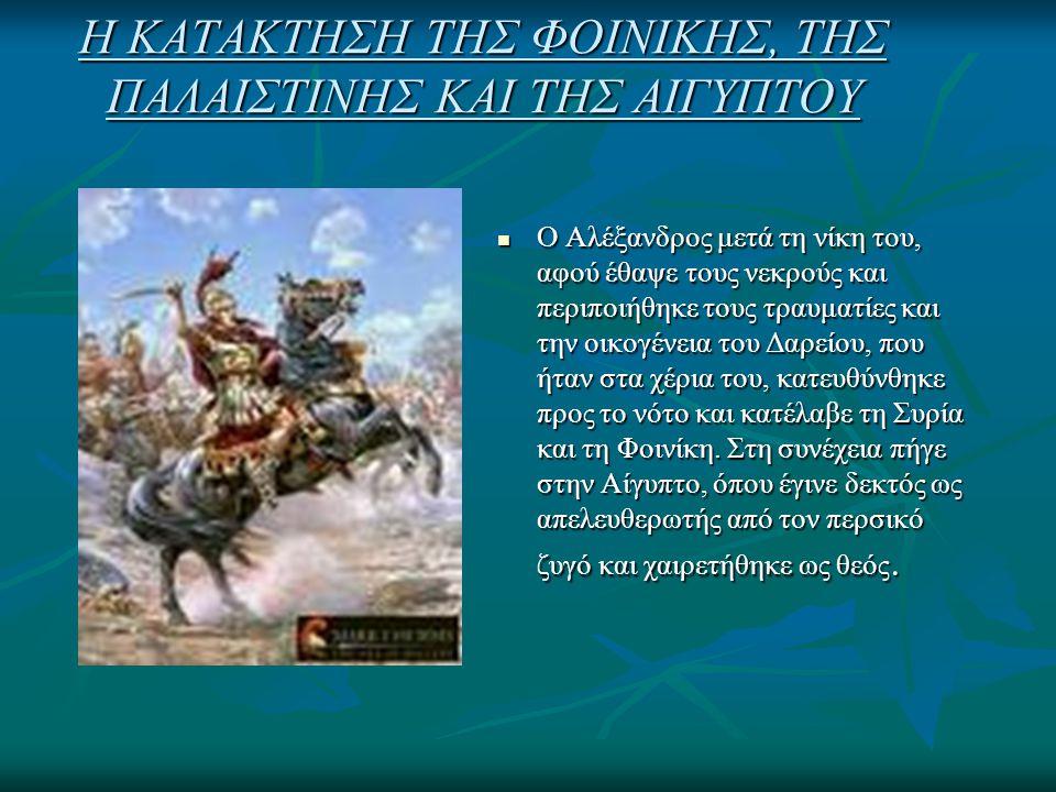 Η ΚΑΤΑΚΤΗΣΗ ΤΗΣ ΦΟΙΝΙΚΗΣ, ΤΗΣ ΠΑΛΑΙΣΤΙΝΗΣ ΚΑΙ ΤΗΣ ΑΙΓΥΠΤΟΥ Ο Αλέξανδρος μετά τη νίκη του, αφού έθαψε τους νεκρούς και περιποιήθηκε τους τραυματίες και