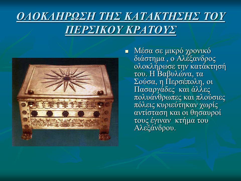 ΟΛΟΚΛΗΡΩΣΗ ΤΗΣ ΚΑΤΑΚΤΗΣΗΣ ΤΟΥ ΠΕΡΣΙΚΟΥ ΚΡΑΤΟΥΣ Μέσα σε μικρό χρονικό διάστημα, ο Αλέξανδρος ολοκλήρωσε την κατάκτησή του. Η Βαβυλώνα, τα Σούσα, η Περσ