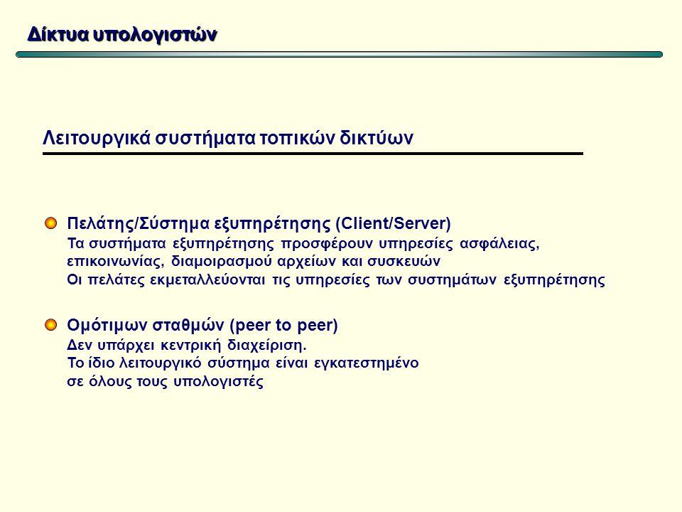 Δίκτυα υπολογιστών Πελάτης/Σύστημα εξυπηρέτησης (Client/Server) Τα συστήματα εξυπηρέτησης προσφέρουν υπηρεσίες ασφάλειας, επικοινωνίας, διαμοιρασμού αρχείων και συσκευών Οι πελάτες εκμεταλλεύονται τις υπηρεσίες των συστημάτων εξυπηρέτησης Ομότιμων σταθμών (peer to peer) Δεν υπάρχει κεντρική διαχείριση.